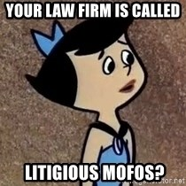 Gullible Betty  - your law firm IS CALLED   litigious mofos?