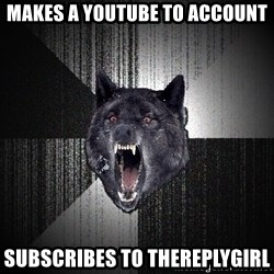 Insanity Wolf - makes a youtube to account subscribes to TheReplyGirl