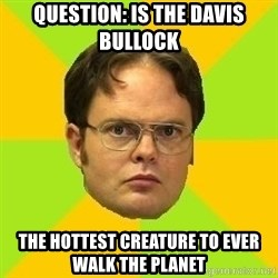 Courage Dwight - QUESTION: IS THE DAVIS BULLOCK THE HOTTEST CREATURE TO EVER WALK THE PLANET