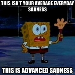 This is not your regular darkness - this isn't your average everyday sadness this is advanced sadness