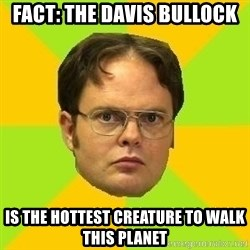Courage Dwight - FACT: THE DAVIS BULLOCK IS THE HOTTEST CREATURE TO WALK THIS PLANET