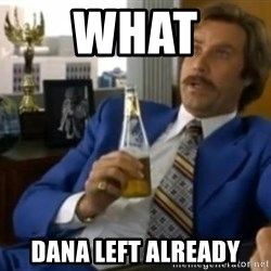 That escalated quickly-Ron Burgundy - WHAT DANA LEFT ALREADY