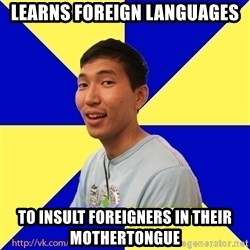 Jerk Aldarik - learns foreign languages to insult foreigners in their mothertongue