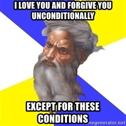 Advice God - i love you and forgive you unconditionally except for these conditions