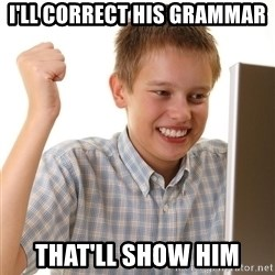 First Day on the internet kid - I'LL CORRECT HIS GRAMMAR  THAT'LL SHOW HIM