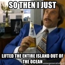 That escalated quickly-Ron Burgundy - SO THEN I JUST  LIFTED THE ENTIRE ISLAND OUT OF THE OCEAN