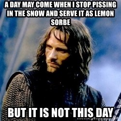 Not this day Aragorn - a day may come when i stop pissing in the snow and serve it as lemon sorbe but it is not this day