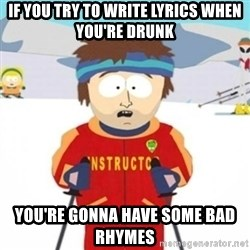 Bad time ski instructor 1 - If you try to write lyrics when you're drunk you're gonna have some bad rhymes
