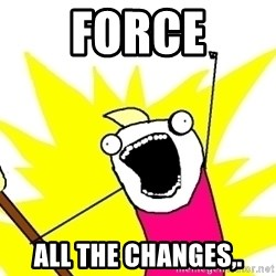 X ALL THE THINGS - force ALL the changes,.