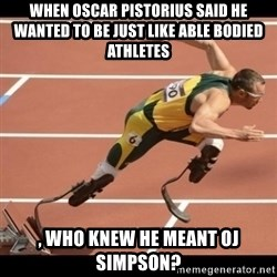 Oscar Pistorius Excuses - When Oscar Pistorius said he wanted to be just like able bodied athletes  , who knew he meant OJ Simpson?