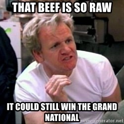 Gordon Ramsay - That beef is so Raw It could still win the grand national