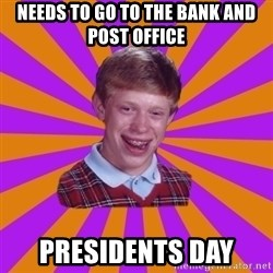 Unlucky Brian Strikes Again - Needs to go to the bank and post office Presidents day