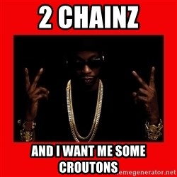 2 chainz valentine - 2 CHAINZ AND I WANT ME SOME CROUTONS
