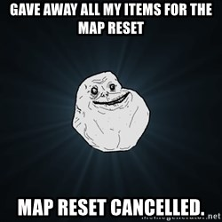 Forever Alone - Gave away all my items for the map reset map reset cancelled.