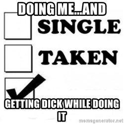 single taken checkbox - doing me...and getting dick while doing it