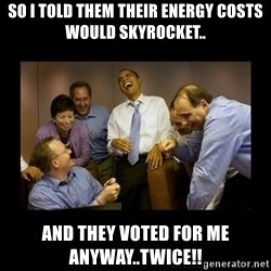 obama laughing  - So i told them their energy costs would skyrocket.. and they voted for me anyway..twice!!