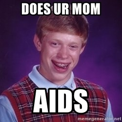 Bad Luck Brian - does ur mom aids