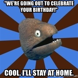 "Emetophobic Eel - ""we're going out to celebrate your birthday!"" cool. I'll stay at home."