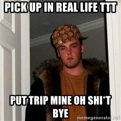 Scumbag Steve - Pick up in real life TTT pUT TRIP MINE OH SHI*T BYE