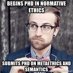 Scumbag Analytic Philosopher - Begins phd in normative ethics submits phd on metaethics and semantics