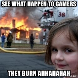 Disaster Girl - See what happen to camers  They burn ahhahahah
