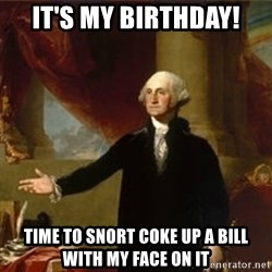 george washington - IT'S MY BIRTHDAY! TIME TO SNORT COKE UP A BILL WITH MY FACE ON IT