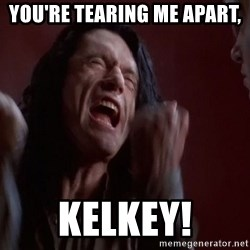 Tommy Wiseau - YOU'RE TEARING ME APART,  KELKEY!