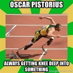 OSCAR PISTORIUS - oscar pistorius always getting knee deep into something