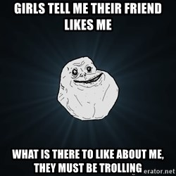 Forever Alone - Girls tell me their friend likes me what is there to like about me, they must be trolling