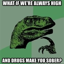 Philosoraptor - what if we're always high and drugs make you sober?