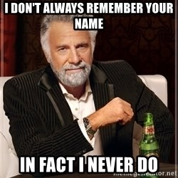 The Most Interesting Man In The World - i don't always remember your name in fact i never do