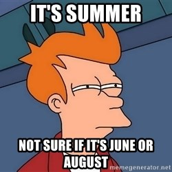 Futurama Fry - it's summer not sure if it's june or august