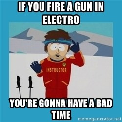 you're gonna have a bad time guy - If you fire a gun in electro you're gonna have a bad time