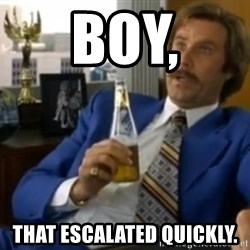 That escalated quickly-Ron Burgundy - BOY, THAT ESCALATED QUICKLY.