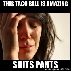 First World Problems - this taco bell is amazing shits pants