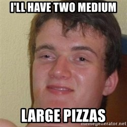 really high guy - I'LL HAVE TWO MEDIUM LARGE PIZZAS