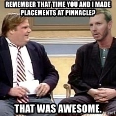 Chris Farley  - Remember that time you and I made placements at pinnacle? That was awesome.