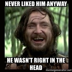 Stephen Braveheart - Never liked him anyway He wasn't right in the head