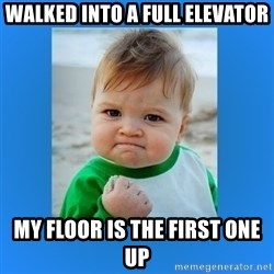 yes baby 2 - WalkEd into a full elevator My floor is the first one up
