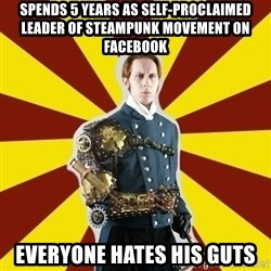 Steampunk Guy - spends 5 years as self-proclaimed leader of steampunk movement on facebook everyone hates his guts