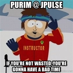 SouthPark Bad Time meme - PURIM @ JPULSE if you'Re not wasted, you're gonna have a bad time