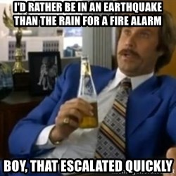 That escalated quickly-Ron Burgundy - I'd rather be in an earthquake than the rain for a fire alarm Boy, that escalated quickly