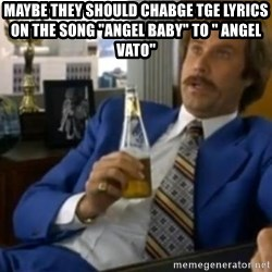 """That escalated quickly-Ron Burgundy - maybe they should chabge tge lyrics on the song """"angel baby"""" to """" angel vato"""""""