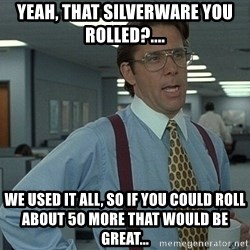 Bill Lumbergh - YEaH, That silverware you rolled?.... We used it all, so if you could roll about 50 more that would be great...
