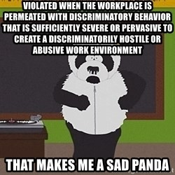 Sexual Harassment Panda  - violated when the workplace is permeated with discriminatory behavior that is sufficiently severe or pervasive to create a discriminatorily hostile or abusive work environment that makes me a sad panda