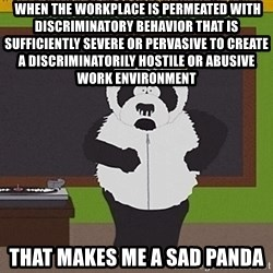 Sexual Harassment Panda  -  when the workplace is permeated with discriminatory behavior that is sufficiently severe or pervasive to create a discriminatorily hostile or abusive work environment that makes me a sad panda