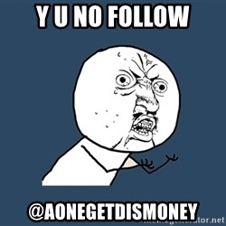 Y U No - y u no follow @Aonegetdismoney