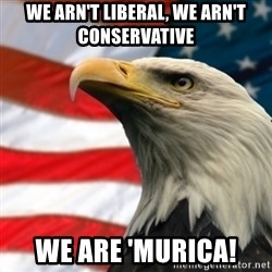 MURICA EAGLE - WE ARN'T LIBERAL, WE ARN't CONSERVATIVE WE ARE 'MURICA!
