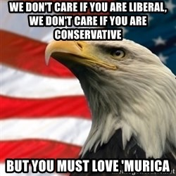 MURICA EAGLE - WE DON'T CARE IF YOU ARE LIBERAL, WE DON'T CARE IF YOU ARE CONSERVATIVE BUT YOU MUST LOVE 'MURICA