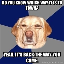 Racist Dawg - Do you know which way it is to town? Yeah, it's back the way you came.